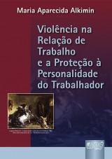 Capa do livro: Violência na Relação de Trabalho e a Proteção à Personalidade do Trabalhador, A, Maria Aparecida Alkimin