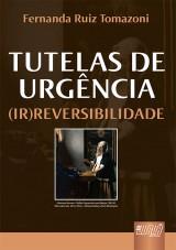 Capa do livro: Tutelas de Urg�ncia (Ir)Reversibilidade - Pref�cio do Professor Arruda Alvim, Fernanda Ruiz Tomazoni