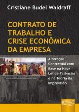 Capa do livro: Contrato de Trabalho e Crise Econ�mica da Empresa - Altera��o Contratual com Base na Nova Lei de Fal�ncias e na Teoria da Imprevis�o, Cristiane Budel Waldraff