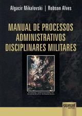 Capa do livro: Manual de Processos Administrativos Disciplinares Militares, Algacir Mikalovski e Robson Alves