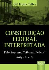 Capa do livro: Constituição Federal Interpretada - Pelo Supremo Tribunal Federal - Artigos 1º ao 5º, Gil Trotta Telles