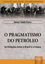 Capa do livro: O Pragmatismo do Petróleo - As Relações entre o Brasil e o Iraque - Coleção Relações Internacionais, Seme Taleb Fares