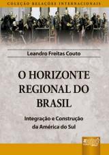 Capa do livro: O Horizonte Regional do Brasil - Integra��o e Constru��o da Am�rica do Sul - Cole��o Rela��es Internacionais, Leandro Freitas Couto