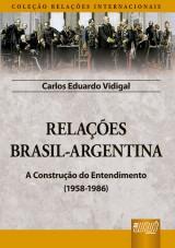 Capa do livro: Relações Brasil-Argentina - A Construção do Entendimento (1958-1986) - Coleção Relações Internacionais, Carlos Eduardo Vidigal