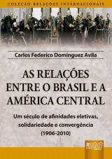 Capa do livro: As Relações Entre o Brasil e a América Central - Coleção Relações Internacionais - Um século de afinidades eletivas, solidariedade e convergência (1906-2010), Carlos Federico Domínguez Avila
