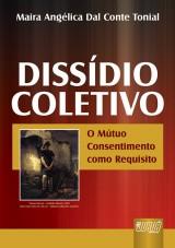 Capa do livro: Diss�dio Coletivo - O M�tuo Consentimento como Requisito, Maira Ang�lica Dal Conte Tonial