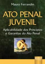 Capa do livro: Ato Penal Juvenil - Aplicabilidade dos Princípios e Garantias do Ato Penal, Mauro Ferrandin