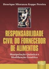 Capa do livro: Responsabilidade Civil do Fornecedor de Alimentos - Manipulação Química e Modificação Genética, Henrique Mioranza Koppe Pereira
