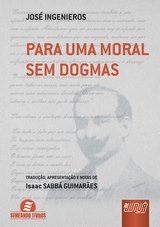 Capa do livro: Para Uma Moral Sem Dogmas - Tradução, Apresentação e Notas de Isaac SABBÁ GUIMARÃES., José Ingenieros