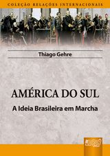 Capa do livro: América do Sul - A Ideia Brasileira em Marcha - Coleção Relações Internacionais, Thiago Gehre
