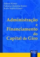 Capa do livro: Administração e Financiamento do Capital de Giro, Edison Küster, Fabiane Christina Küster e Karla Sophia Küster