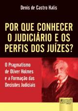 Capa do livro: Por Que Conhecer o Judiciário e os Perfis dos Juízes? - O Pragmatismo de Oliver Holmes e a Formação das Decisões Judiciais, Denis de Castro Halis