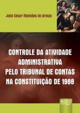 Capa do livro: Controle da Atividade Administrativa Pelo Tribunal de Contas na Constitui��o de 1988, Julio Cesar Manh�es de Araujo
