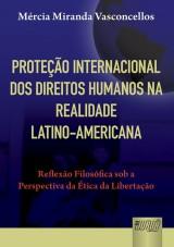 Capa do livro: Proteção Internacional dos Direitos Humanos na Realidade Latino-Americana - Reflexão Filosófica sob a Perspectiva da Ética da Libertação, Mércia Miranda Vasconcellos