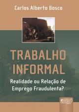 Capa do livro: Trabalho Informal - Realidade ou Relação de Emprego Fraudulenta?, Carlos Alberto Bosco