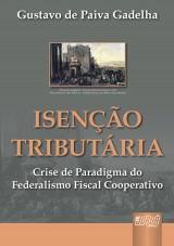 Capa do livro: Isenção Tributária - Crise de Paradigma do Federalismo Fiscal Cooperativo, Gustavo de Paiva Gadelha