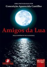 Capa do livro: Amigos da Lua - Pelo Espírito de Naninha, Obra Psicografada por: Conceição Aparecida Castilho