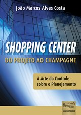 Capa do livro: Shopping Center - Do Projeto ao Champagne - A Arte do Controle sobre o Planejamento, João Marcos Alves Costa