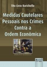 Capa do livro: Medidas Cautelares Pessoais nos Crimes Contra a Ordem Econômica, Tito Livio Barichello