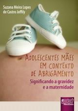 Capa do livro: Adolescentes Mães em Contexto de Abrigamento, Suzana Meira Lopes de Castro Joffily