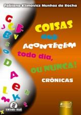 Capa do livro: Coisas que Acontecem Todo Dia, ou Nunca! - Crônicas, Fabiana Klimovicz Munhoz da Rocha