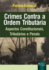 Capa do livro: Crimes Contra a Ordem Tributária - Aspectos Constitucionais, Tributários e Penais, Patrícia Schoerpf