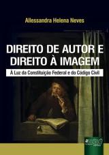 Capa do livro: Direito de Autor e Direito � Imagem - � Luz da Constitui��o Federal e do C�digo Civil, Allessandra Helena Neves
