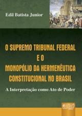 Capa do livro: Supremo Tribunal Federal e o Monopólio da Hermenêutica Constitucional no Brasil, O - A Interpretação como Ato de Poder, Edil Batista Junior