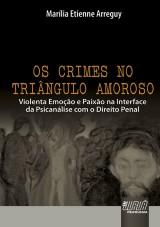 Capa do livro: Crimes no Triângulo Amoroso, Os - Violenta Emoção e Paixão na Interface da Psicanálise com o Direito Penal, Marília Etienne Arreguy