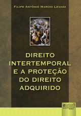 Capa do livro: Direito Intertemporal e a Proteção do Direito Adquirido, Filipe Antônio Marchi Levada