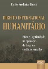 Capa do livro: Direito Internacional Humanit�rio - �tica e Legitimidade na Aplica��o da For�a em Conflitos Armados, Carlos Frederico Cinelli