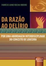 Capa do livro: Da Raz�o ao Del�rio - Por uma Abordagem Interdisciplinar do Conceito de Loucura, Fabr�cio Junio Rocha Ribeiro
