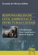 Capa do livro: Responsabilidade Civil Ambiental e Estruturas Causais - O Problema do Nexo Causal para o Dever de Reparar, Graziela de Oliveira Köhler