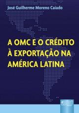 Capa do livro: OMC e o Crédito à Exportação na América Latina, A, José Guilherme Moreno Caiado