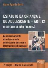 Capa do livro: Estatuto da Criança e do Adolescente - Art. 12 - Acompanhamento da Criança e do Adolescente Durante o Internamento Hospitalar, Alana Aguida Berti