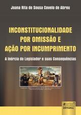 Capa do livro: Inconstitucionalidade por Omissão e Ação por Incumprimento - A Inércia do Legislador e suas Consequências, Joana Rita de Sousa Covelo de Abreu
