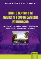 Capa do livro: Direito Humano ao Ambiente Ecologicamente Equilibrado - Proteger a Natureza para Resguardá-la às Gerações Presentes e Futuras, Edson Ferreira de Carvalho