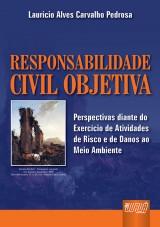 Capa do livro: Responsabilidade Civil Objetiva - Perspectivas diante do Exercício de Atividades de Risco e de Danos ao Meio Ambiente, Lauricio Alves Carvalho Pedrosa