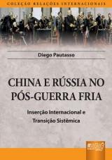 Capa do livro: China e Rússia no Pós-Guerra Fria - Inserção Internacional e Transição Sistêmica - Coleção Relações Internacionais, Diego Pautasso