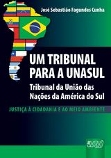 Capa do livro: Um Tribunal para a Unasul - Tribunal das Nações da América do Sul - Justiça à Cidadania e ao Meio Ambiente, José Sebastião Fagundes Cunha