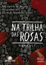 Capa do livro: Na Trilha das Rosas, Conceição Aparecida Castilho - Pelo espírito de Naninha