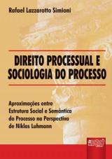 Capa do livro: Direito Processual e Sociologia do Processo - Aproxima��es entre Estrutura Social e Sem�ntica do Processo na Perspectiva de Niklas Luhmann, Rafael Lazzarotto Simioni