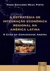 Capa do livro: Estratégia de Integração Econômica Regional na América Latina, A - O Caso da Comunidade Andina, Hugo Eduardo Meza Pinto