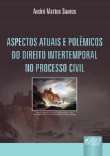 Capa do livro: Aspectos Atuais e Pol�micos do Direito Intertemporal no Processo Civil, Andr� Mattos Soares