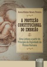 Capa do livro: Proteção Constitucional do Embrião, A - Uma Leitura a partir do Princípio da Dignidade da Pessoa Humana, Anna Kleine Neves Pereira
