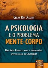 Capa do livro: Psicologia e o Problema Mente-Corpo, A - Uma Nova Proposta para a Imponderável Epistemologia da Consciência, Cesar Rey Xavier