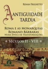 Capa do livro: Antiguidade Tardia, A - Roma e as Monarquias Romano-Bárbaras - Numa Época de Transformações • Séculos II - VIII, Renan Frighetto