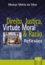 Capa do livro: Direito, Justiça, Virtude Moral e Razão - Reflexões, Moacyr Motta da Silva