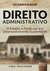 Capa do livro: Direito Administrativo - O Estado, o Particular e o Desenvolvimento Sustentável - 6ª Edição - Revisada e Atualizada, Luiz Alberto Blanchet