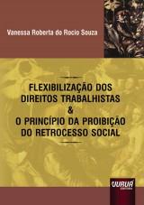 Capa do livro: Flexibilização dos Direitos Trabalhistas & o Princípio da Proibição do Retrocesso Social, Vanessa Roberta do Rocio Souza